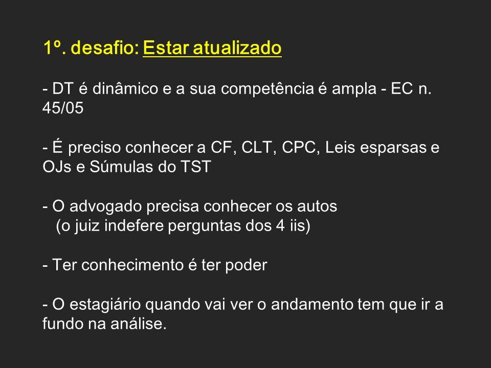 1º. desafio: Estar atualizado - DT é dinâmico e a sua competência é ampla - EC n. 45/05 - É preciso conhecer a CF, CLT, CPC, Leis esparsas e OJs e Súm