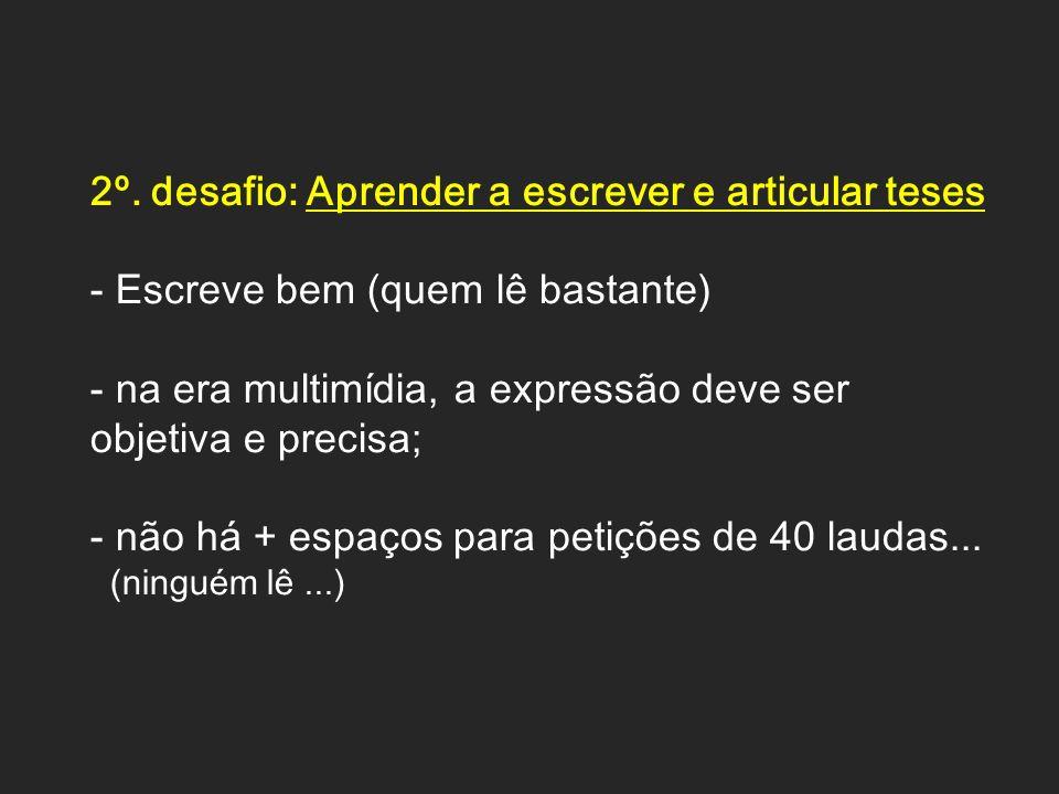 2º. desafio: Aprender a escrever e articular teses - Escreve bem (quem lê bastante) - na era multimídia, a expressão deve ser objetiva e precisa; - nã