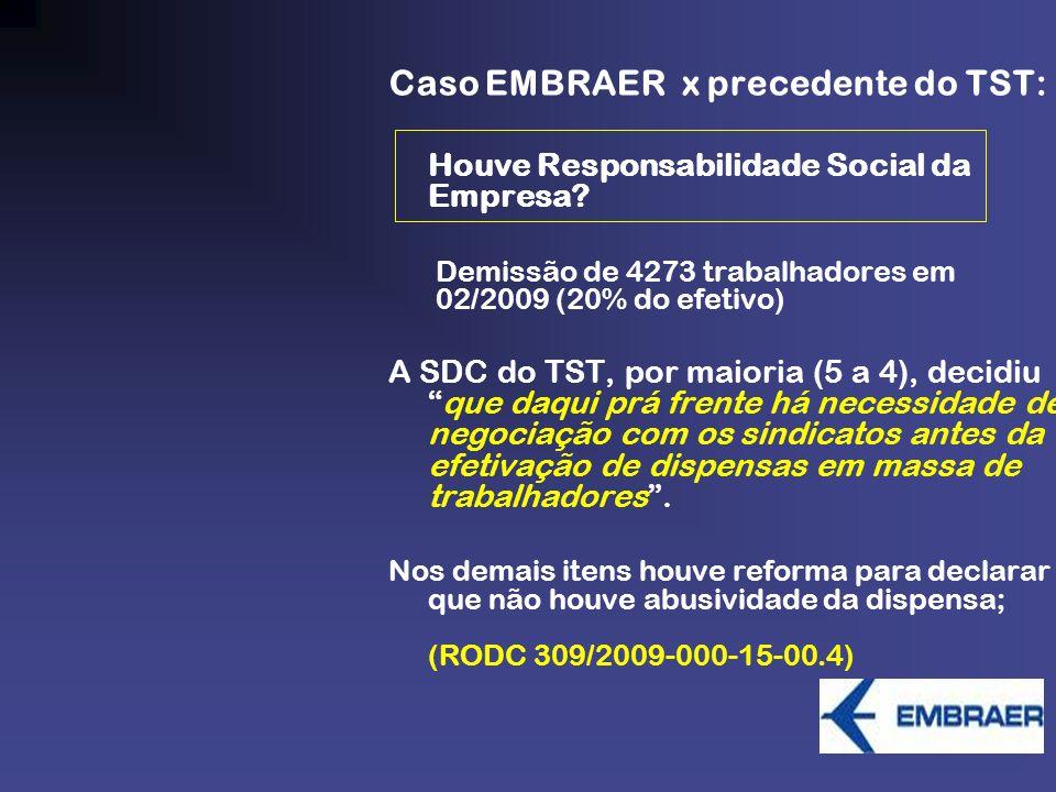 Caso EMBRAER x precedente do TST: Houve Responsabilidade Social da Empresa? Demissão de 4273 trabalhadores em 02/2009 (20% do efetivo) A SDC do TST, p