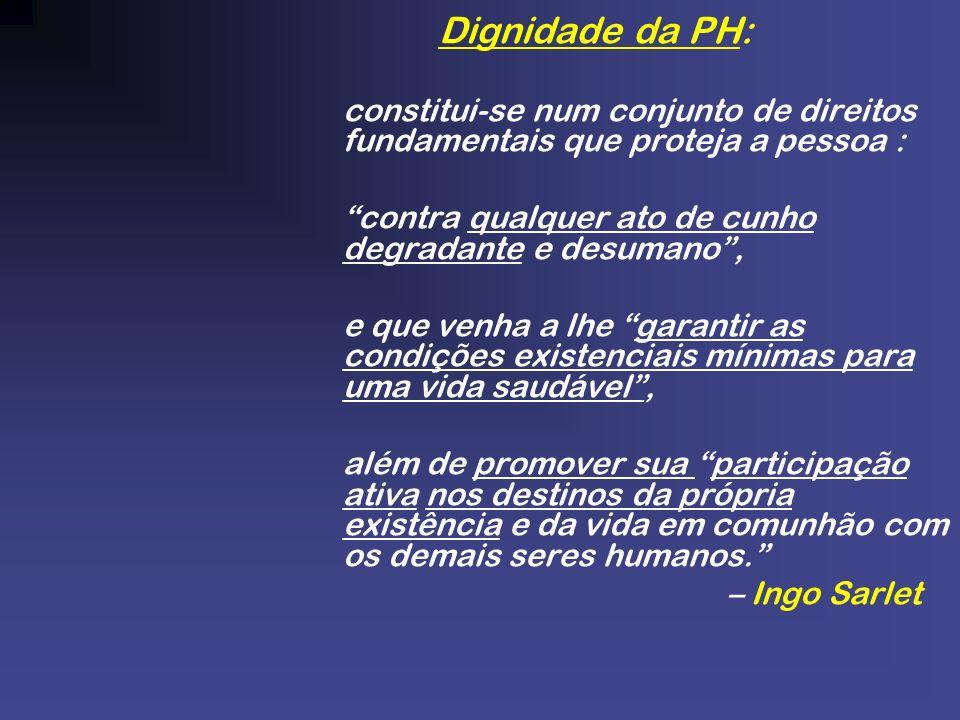 Dignidade da PH: constitui-se num conjunto de direitos fundamentais que proteja a pessoa : contra qualquer ato de cunho degradante e desumano, e que v