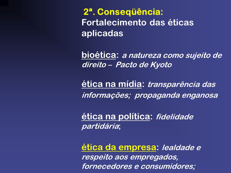 2ª. Conseqüência: Fortalecimento das éticas aplicadas bioética: a natureza como sujeito de direito – Pacto de Kyoto ética na mídia: transparência das
