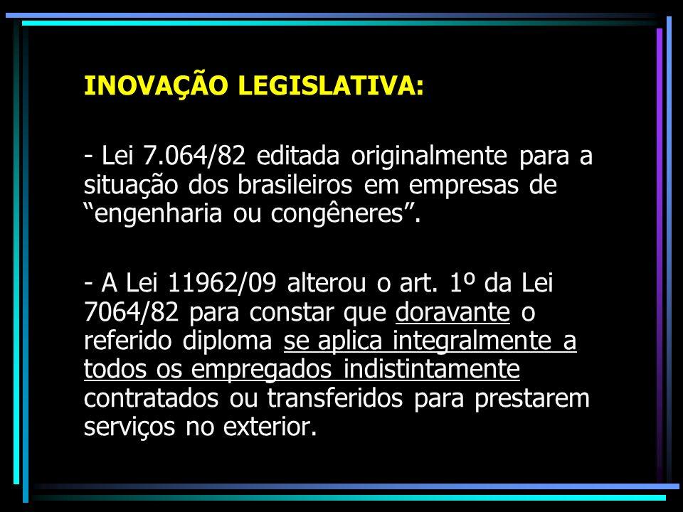 INOVAÇÃO LEGISLATIVA: - Lei 7.064/82 editada originalmente para a situação dos brasileiros em empresas de engenharia ou congêneres. - A Lei 11962/09 a