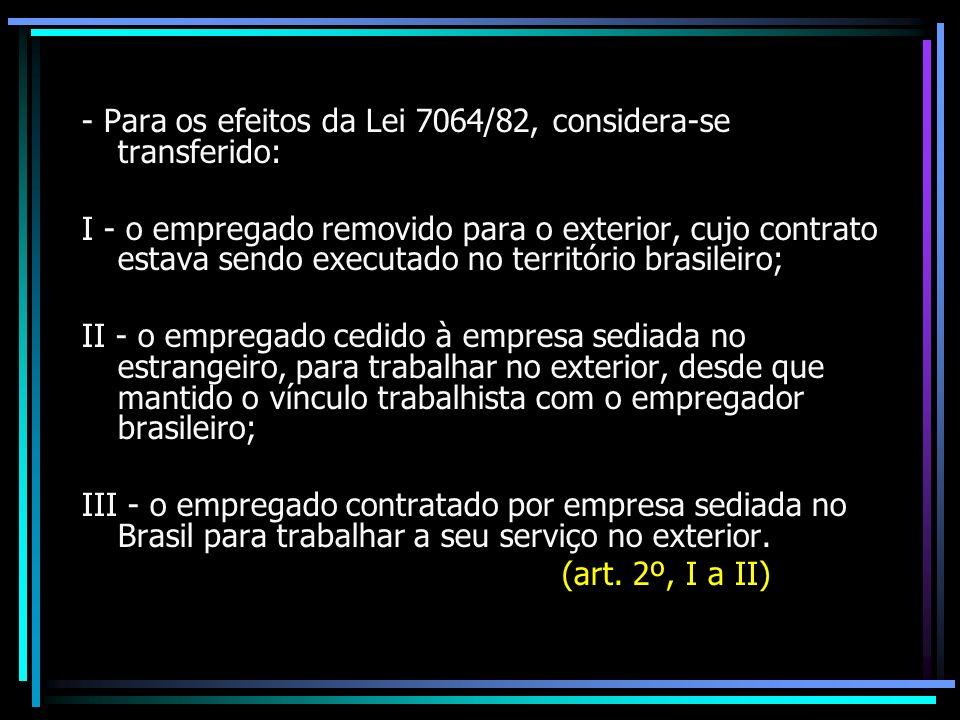 - Para os efeitos da Lei 7064/82, considera-se transferido: I - o empregado removido para o exterior, cujo contrato estava sendo executado no territór