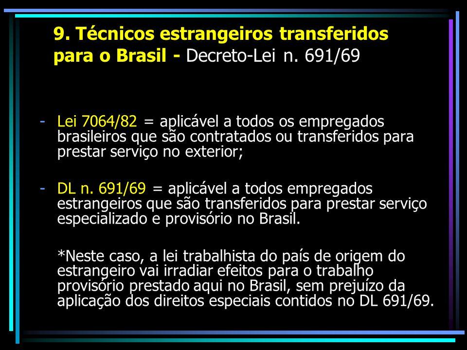 9. Técnicos estrangeiros transferidos para o Brasil - Decreto-Lei n. 691/69 -Lei 7064/82 = aplicável a todos os empregados brasileiros que são contrat