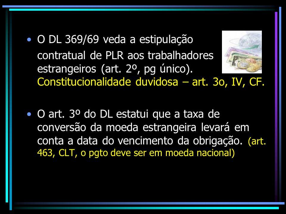 O DL 369/69 veda a estipulação contratual de PLR aos trabalhadores estrangeiros (art. 2º, pg único). Constitucionalidade duvidosa – art. 3o, IV, CF. O