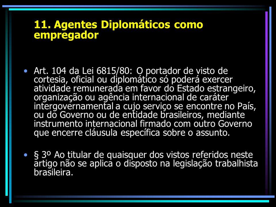 11. Agentes Diplomáticos como empregador Art. 104 da Lei 6815/80: O portador de visto de cortesia, oficial ou diplomático só poderá exercer atividade