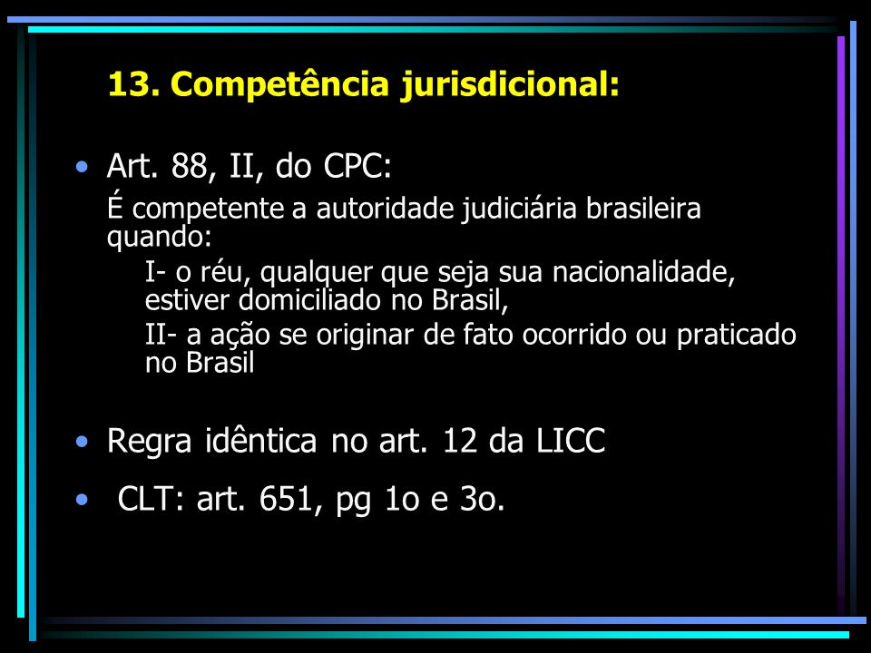 13. Competência jurisdicional: Art. 88, II, do CPC: É competente a autoridade judiciária brasileira quando: I- o réu, qualquer que seja sua nacionalid