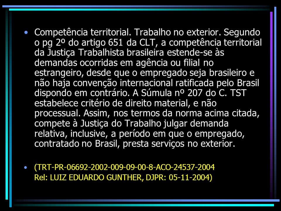 Competência territorial. Trabalho no exterior. Segundo o pg 2º do artigo 651 da CLT, a competência territorial da Justiça Trabalhista brasileira esten