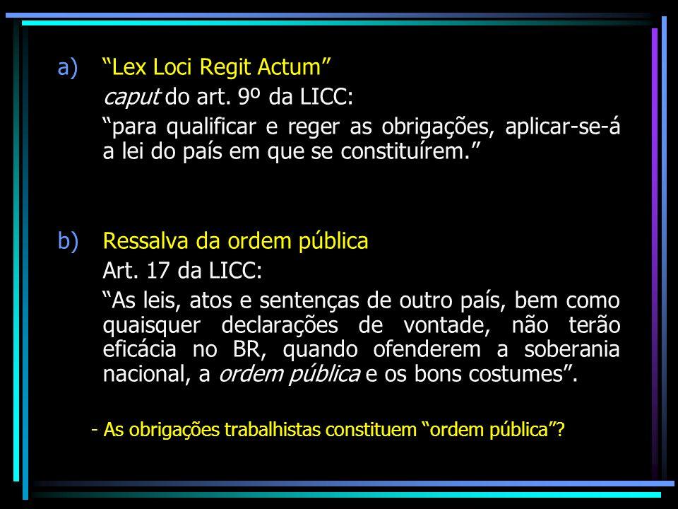 a)Lex Loci Regit Actum caput do art. 9º da LICC: para qualificar e reger as obrigações, aplicar-se-á a lei do país em que se constituírem. b)Ressalva