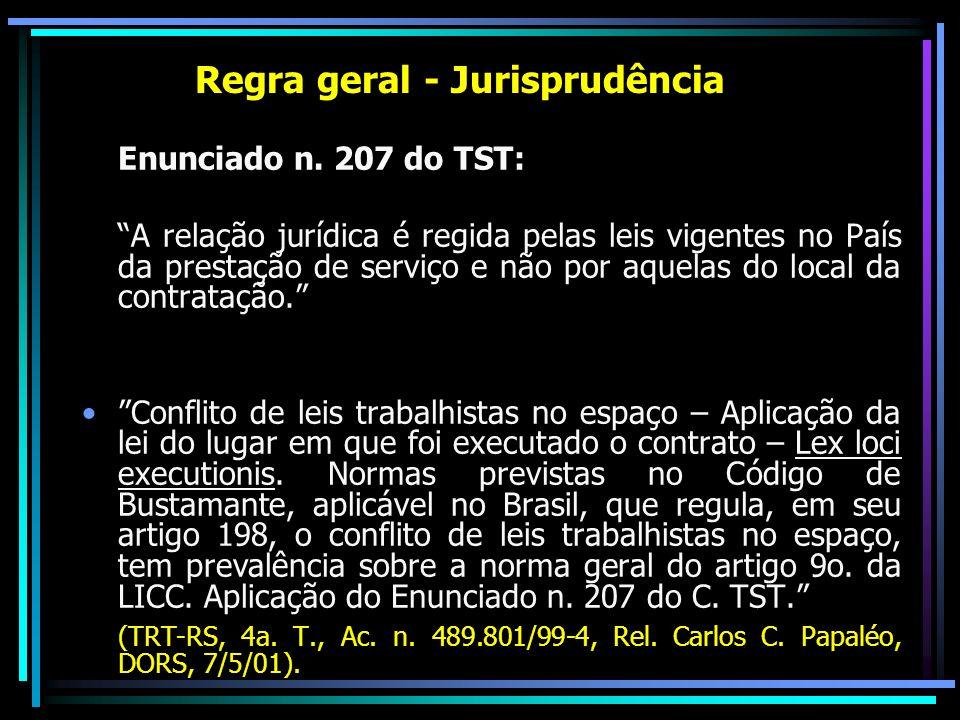 Regra geral - Jurisprudência Enunciado n. 207 do TST: A relação jurídica é regida pelas leis vigentes no País da prestação de serviço e não por aquela