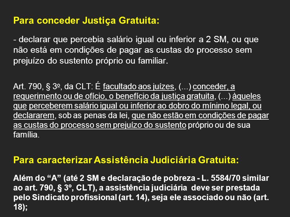 Para conceder Justiça Gratuita: - declarar que percebia salário igual ou inferior a 2 SM, ou que não está em condições de pagar as custas do processo sem prejuízo do sustento próprio ou familiar.
