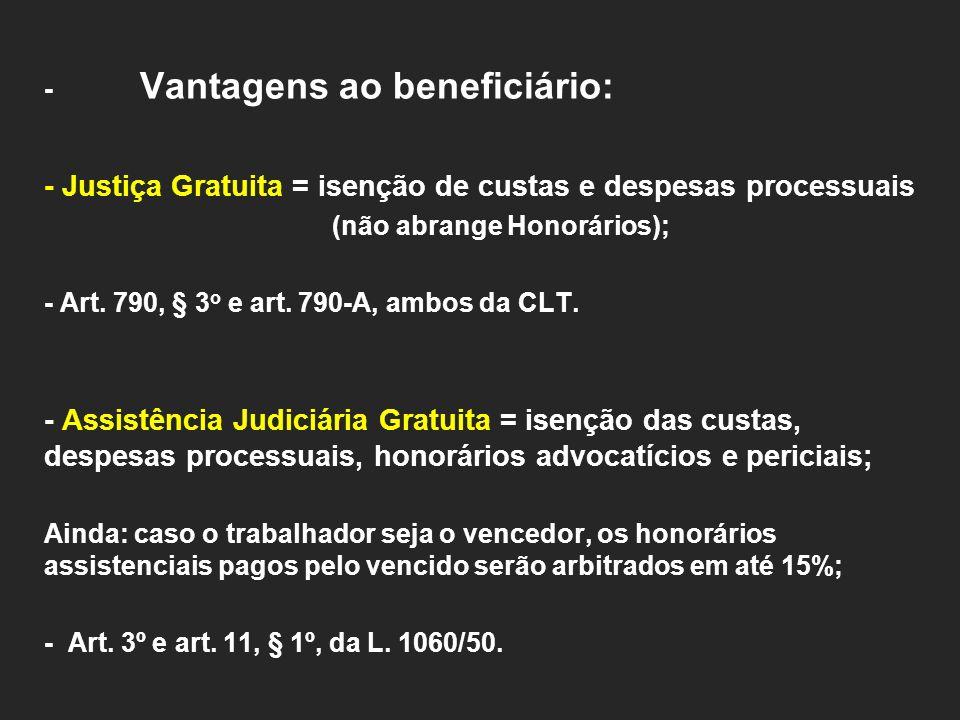 - Vantagens ao beneficiário: - Justiça Gratuita = isenção de custas e despesas processuais (não abrange Honorários); - Art. 790, § 3 o e art. 790-A, a