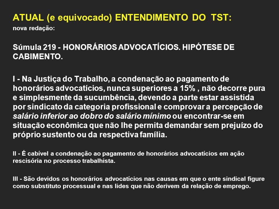 ATUAL (e equivocado) ENTENDIMENTO DO TST: nova redação: Súmula 219 - HONORÁRIOS ADVOCATÍCIOS. HIPÓTESE DE CABIMENTO. I - Na Justiça do Trabalho, a con