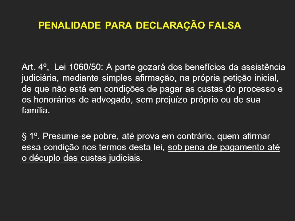 PENALIDADE PARA DECLARAÇÃO FALSA Art. 4º, Lei 1060/50: A parte gozará dos benefícios da assistência judiciária, mediante simples afirmação, na própria