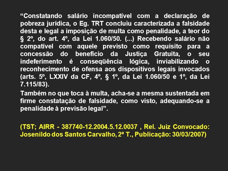 Constatando salário incompatível com a declaração de pobreza jurídica, o Eg. TRT concluiu caracterizada a falsidade desta e legal a imposição de multa
