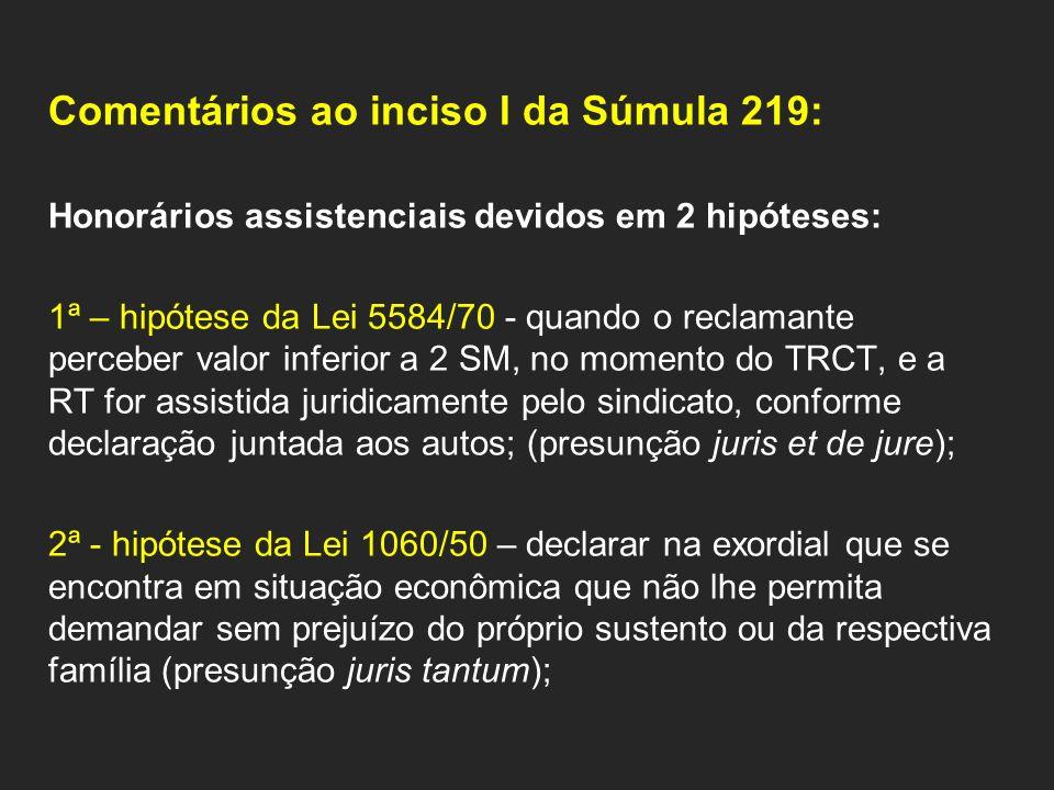 Comentários ao inciso I da Súmula 219: Honorários assistenciais devidos em 2 hipóteses: 1ª – hipótese da Lei 5584/70 - quando o reclamante perceber valor inferior a 2 SM, no momento do TRCT, e a RT for assistida juridicamente pelo sindicato, conforme declaração juntada aos autos; (presunção juris et de jure); 2ª - hipótese da Lei 1060/50 – declarar na exordial que se encontra em situação econômica que não lhe permita demandar sem prejuízo do próprio sustento ou da respectiva família (presunção juris tantum);