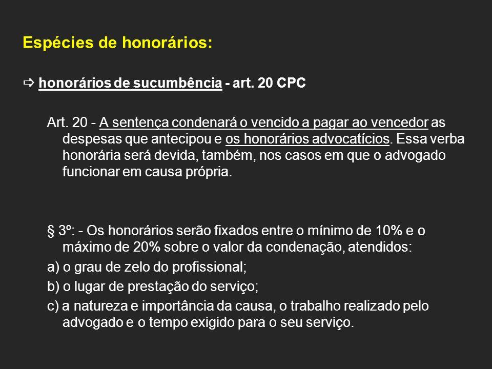 Espécies de honorários: honorários de sucumbência - art. 20 CPC Art. 20 - A sentença condenará o vencido a pagar ao vencedor as despesas que antecipou