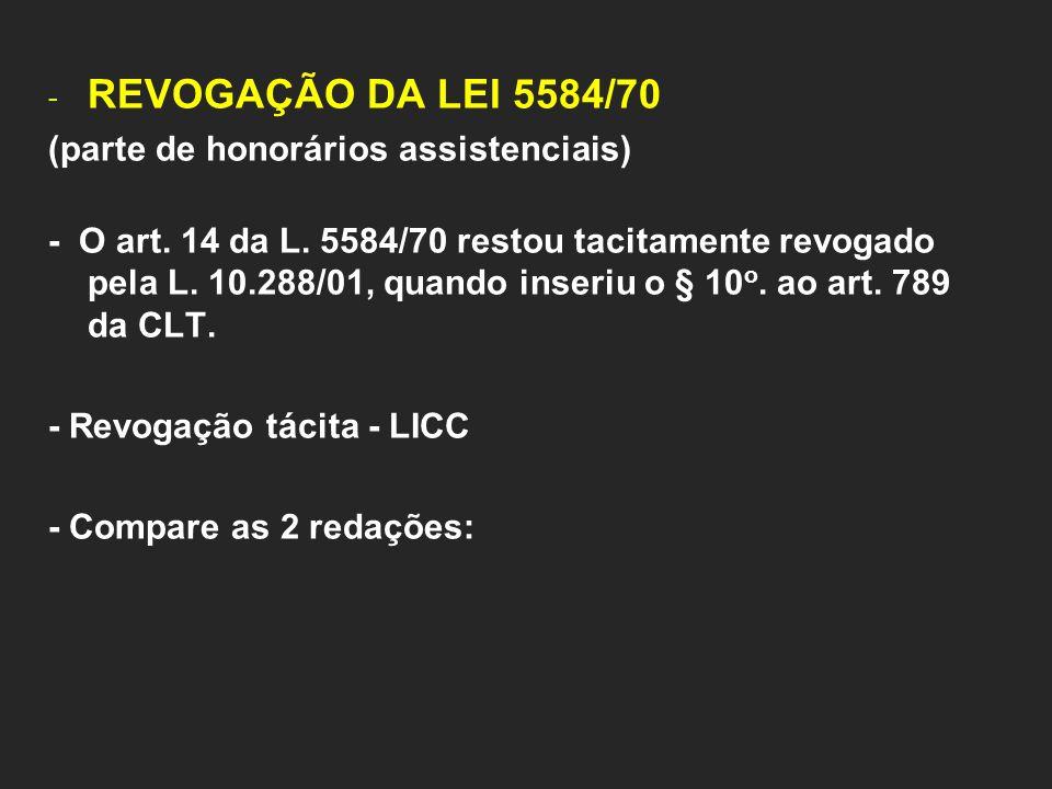 - REVOGAÇÃO DA LEI 5584/70 (parte de honorários assistenciais) - O art. 14 da L. 5584/70 restou tacitamente revogado pela L. 10.288/01, quando inseriu