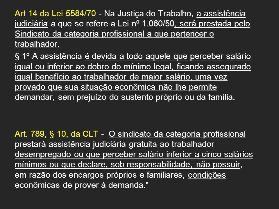 Art 14 da Lei 5584/70 - Na Justiça do Trabalho, a assistência judiciária a que se refere a Lei nº 1.060/50, será prestada pelo Sindicato da categoria profissional a que pertencer o trabalhador.