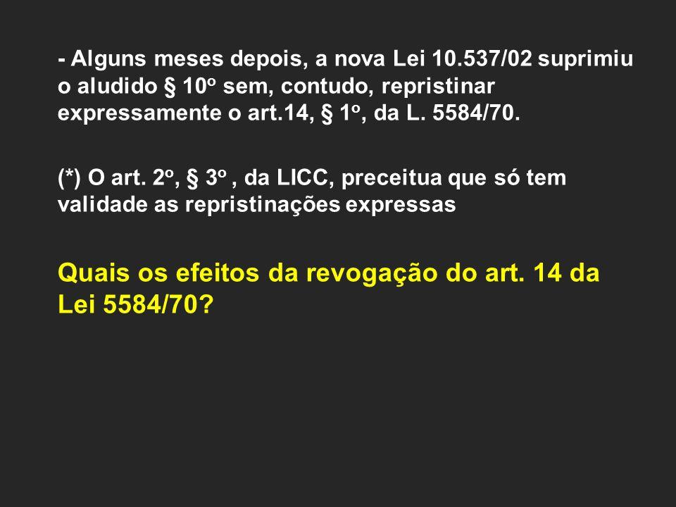 - Alguns meses depois, a nova Lei 10.537/02 suprimiu o aludido § 10 o sem, contudo, repristinar expressamente o art.14, § 1 o, da L. 5584/70. (*) O ar