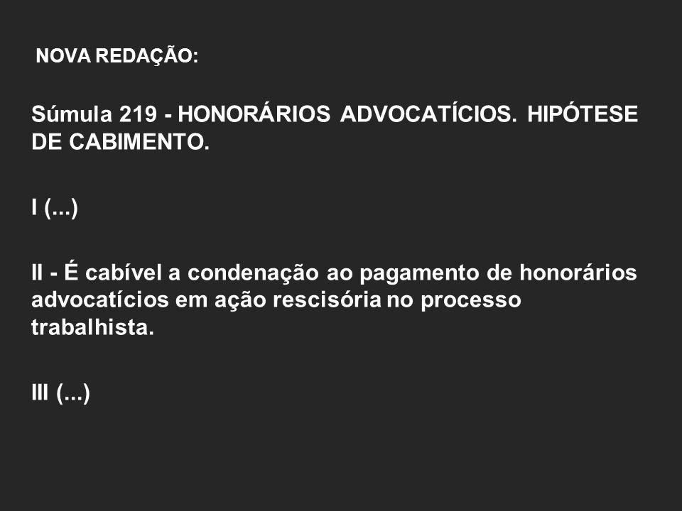 NOVA REDAÇÃO: Súmula 219 - HONORÁRIOS ADVOCATÍCIOS. HIPÓTESE DE CABIMENTO. I (...) II - É cabível a condenação ao pagamento de honorários advocatícios