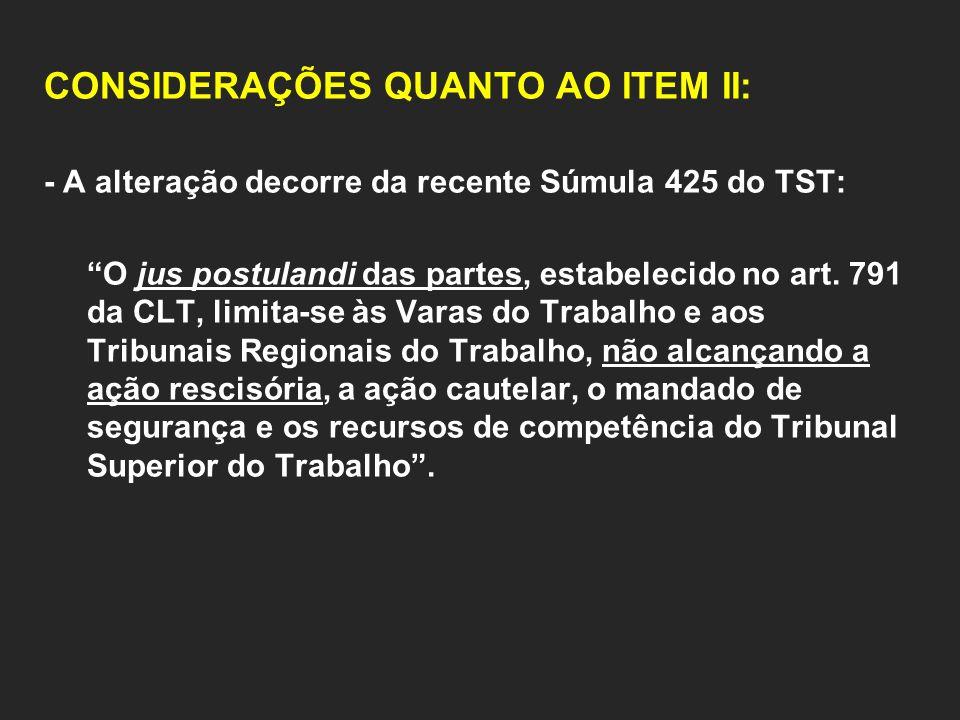 CONSIDERAÇÕES QUANTO AO ITEM II: - A alteração decorre da recente Súmula 425 do TST: O jus postulandi das partes, estabelecido no art. 791 da CLT, lim