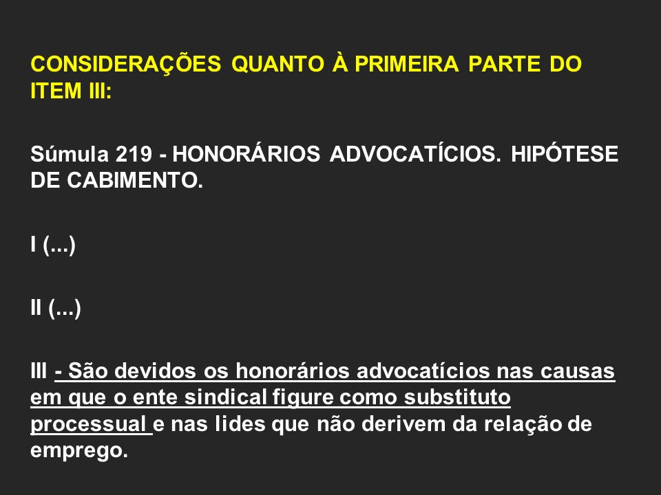 CONSIDERAÇÕES QUANTO À PRIMEIRA PARTE DO ITEM III: Súmula 219 - HONORÁRIOS ADVOCATÍCIOS. HIPÓTESE DE CABIMENTO. I (...) II (...) III - São devidos os