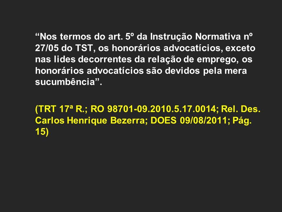 Nos termos do art. 5º da Instrução Normativa nº 27/05 do TST, os honorários advocatícios, exceto nas lides decorrentes da relação de emprego, os honor