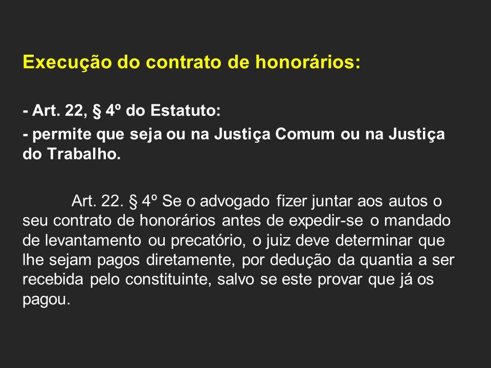 Execução do contrato de honorários: - Art. 22, § 4º do Estatuto: - permite que seja ou na Justiça Comum ou na Justiça do Trabalho. Art. 22. § 4º Se o