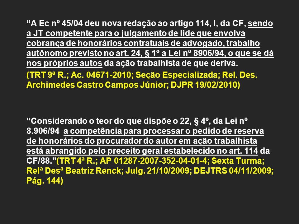 A Ec nº 45/04 deu nova redação ao artigo 114, I, da CF, sendo a JT competente para o julgamento de lide que envolva cobrança de honorários contratuais de advogado, trabalho autônomo previsto no art.