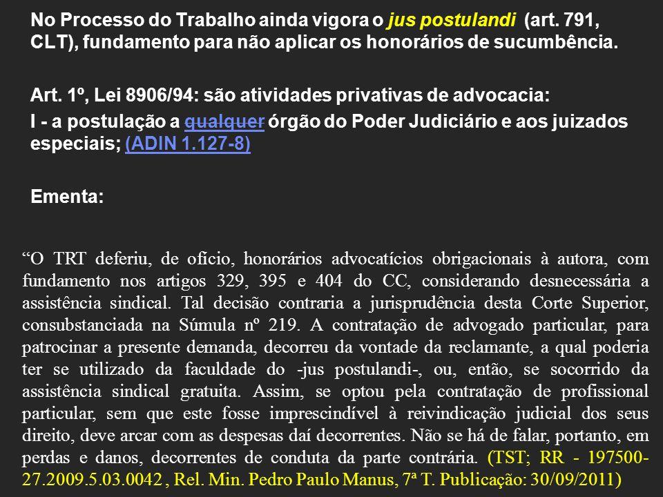 No Processo do Trabalho ainda vigora o jus postulandi (art. 791, CLT), fundamento para não aplicar os honorários de sucumbência. Art. 1º, Lei 8906/94: