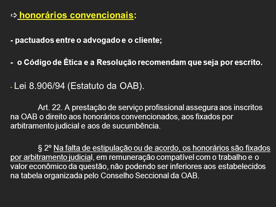 honorários convencionais: - pactuados entre o advogado e o cliente; - o Código de Ética e a Resolução recomendam que seja por escrito. - Lei 8.906/94