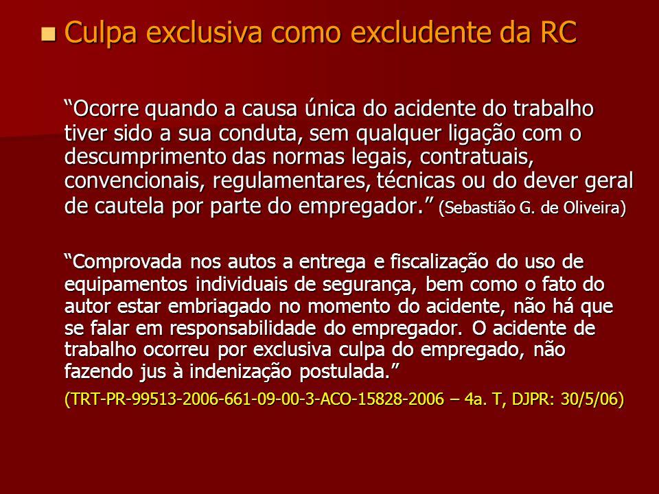 Culpa exclusiva como excludente da RC Culpa exclusiva como excludente da RC Ocorre quando a causa única do acidente do trabalho tiver sido a sua condu
