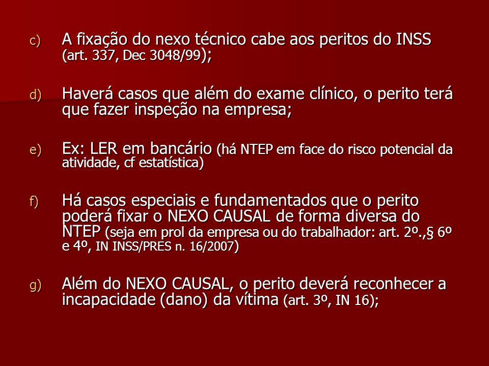 c) A fixação do nexo técnico cabe aos peritos do INSS (art. 337, Dec 3048/99 ); d) Haverá casos que além do exame clínico, o perito terá que fazer ins
