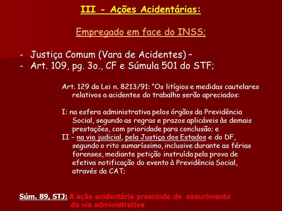 III - Ações Acidentárias: Empregado em face do INSS; -Justiça Comum (Vara de Acidentes) – -Art. 109, pg. 3o., CF e Súmula 501 do STF; Art. 129 da Lei