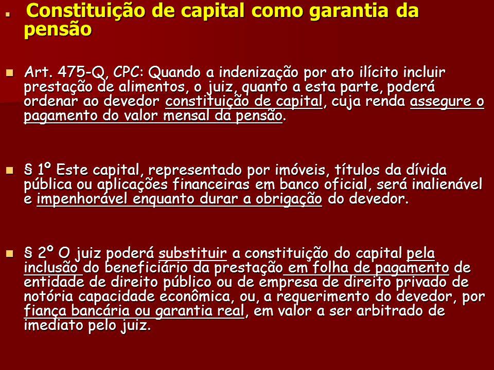 Constituição de capital como garantia da pensão Constituição de capital como garantia da pensão Art. 475-Q, CPC: Quando a indenização por ato ilícito