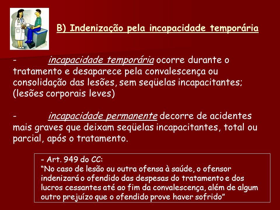 B) Indenização pela incapacidade temporária -incapacidade temporária ocorre durante o tratamento e desaparece pela convalescença ou consolidação das l