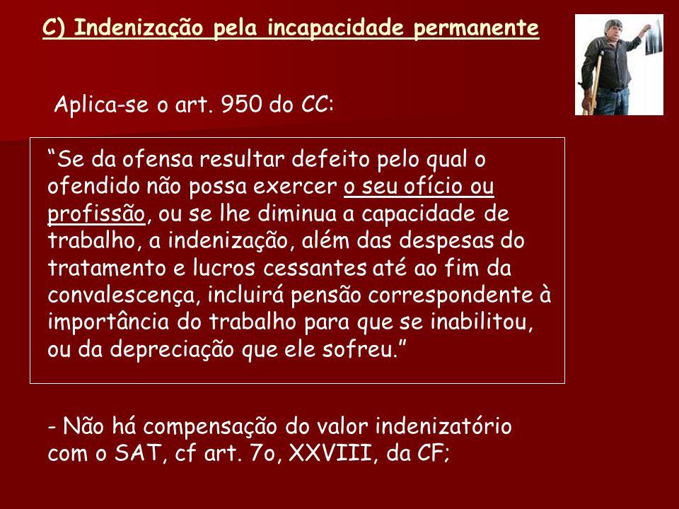 C) Indenização pela incapacidade permanente Aplica-se o art. 950 do CC: Se da ofensa resultar defeito pelo qual o ofendido não possa exercer o seu ofí