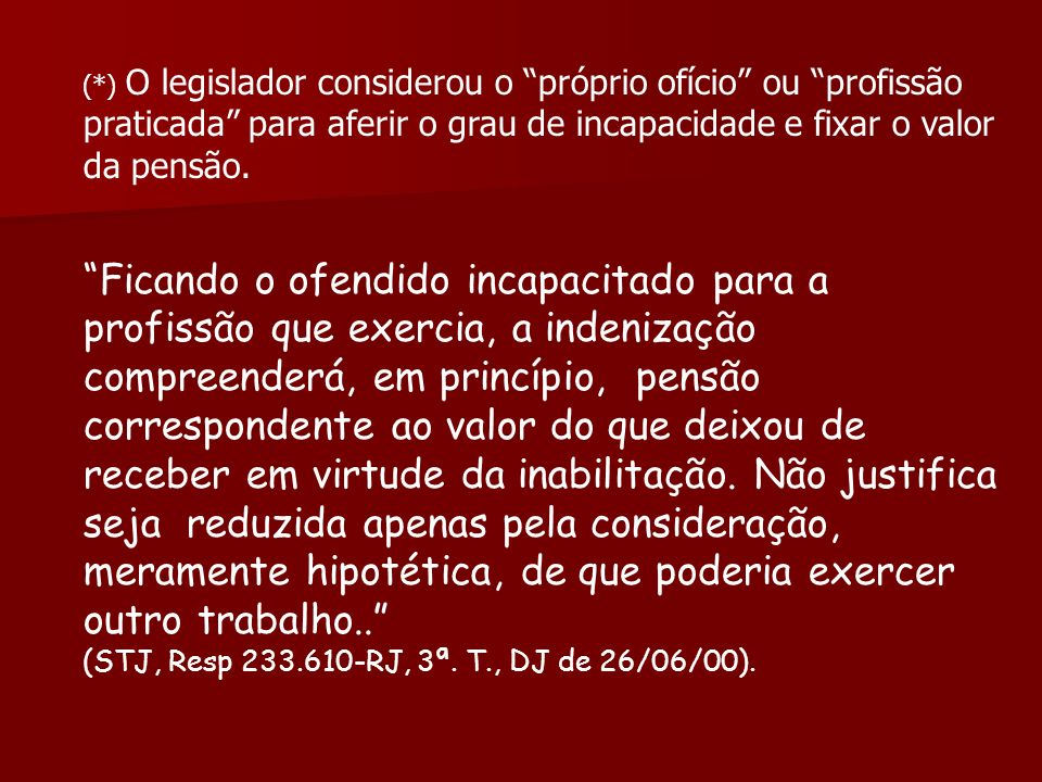 (*) O legislador considerou o próprio ofício ou profissão praticada para aferir o grau de incapacidade e fixar o valor da pensão. Ficando o ofendido i