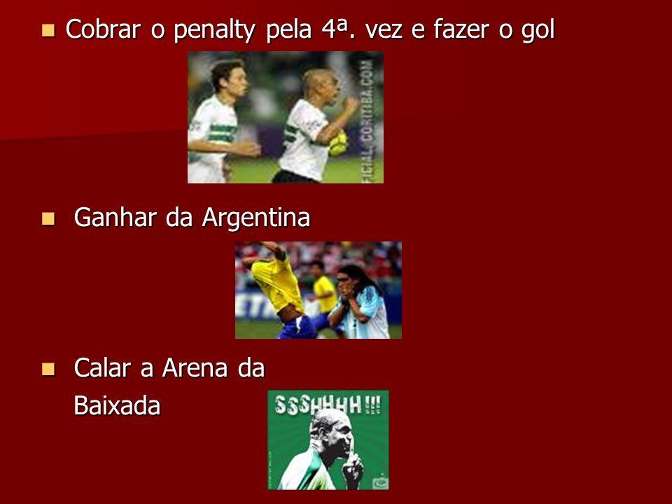 Cobrar o penalty pela 4ª. vez e fazer o gol Cobrar o penalty pela 4ª. vez e fazer o gol Ganhar da Argentina Ganhar da Argentina Calar a Arena da Calar