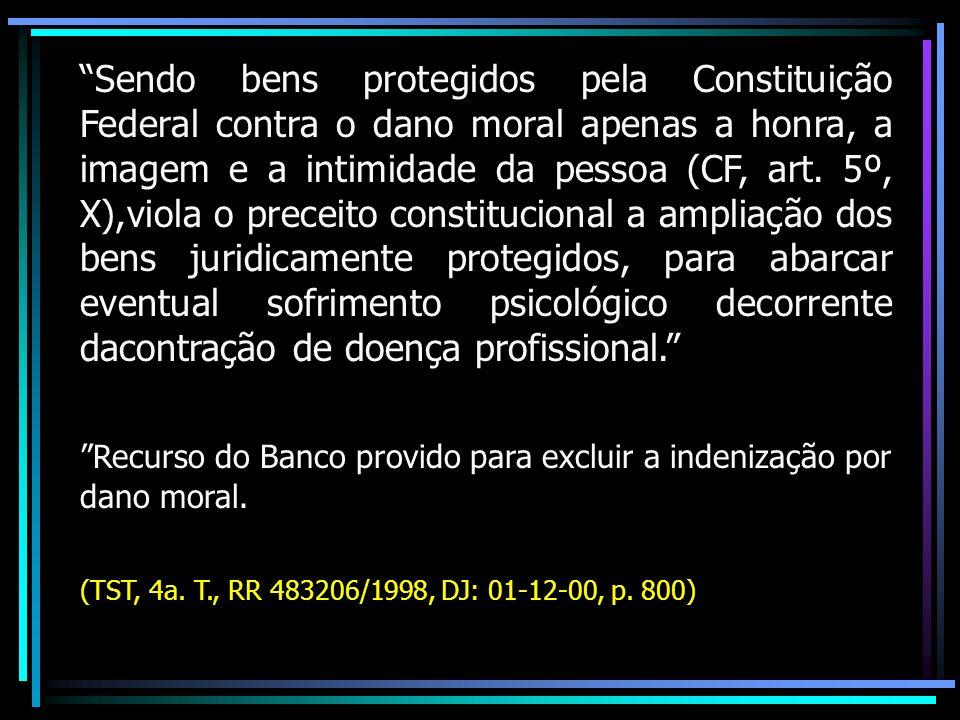 Sendo bens protegidos pela Constituição Federal contra o dano moral apenas a honra, a imagem e a intimidade da pessoa (CF, art.