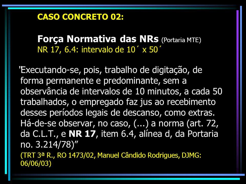 CASO CONCRETO 02: Força Normativa das NRs (Portaria MTE) NR 17, 6.4: intervalo de 10´ x 50´ Executando-se, pois, trabalho de digitação, de forma permanente e predominante, sem a observância de intervalos de 10 minutos, a cada 50 trabalhados, o empregado faz jus ao recebimento desses períodos legais de descanso, como extras.