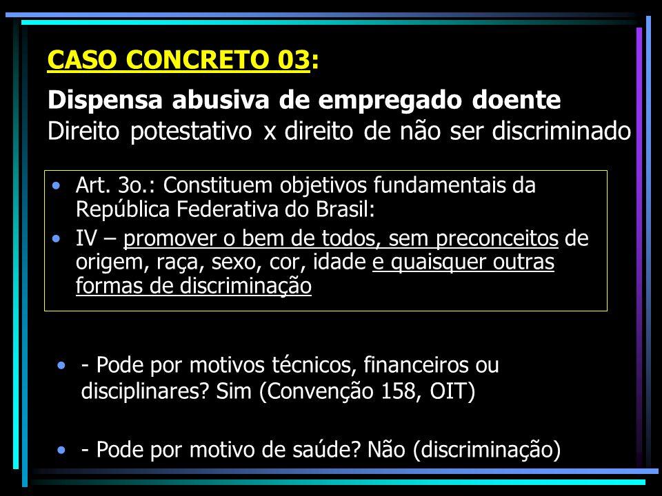 CASO CONCRETO 03: Dispensa abusiva de empregado doente Direito potestativo x direito de não ser discriminado Art.