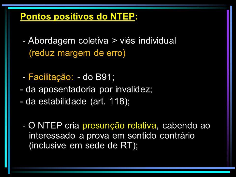 Pontos positivos do NTEP: - Abordagem coletiva > viés individual (reduz margem de erro) - Facilitação: - do B91; - da aposentadoria por invalidez; - da estabilidade (art.