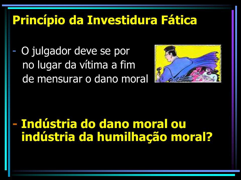 Princípio da Investidura Fática -O julgador deve se por no lugar da vítima a fim de mensurar o dano moral - Indústria do dano moral ou indústria da humilhação moral?