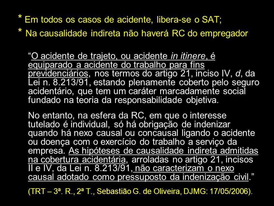 * Em todos os casos de acidente, libera-se o SAT; * Na causalidade indireta não haverá RC do empregador O acidente de trajeto, ou acidente in itinere,