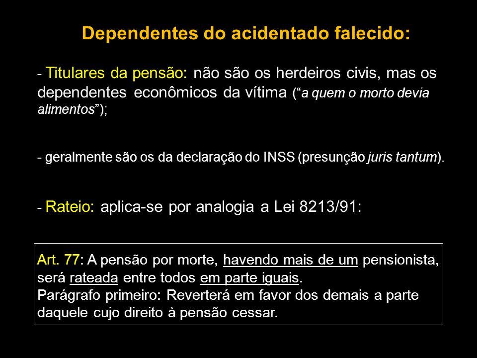 Dependentes do acidentado falecido: - Titulares da pensão: não são os herdeiros civis, mas os dependentes econômicos da vítima (a quem o morto devia a
