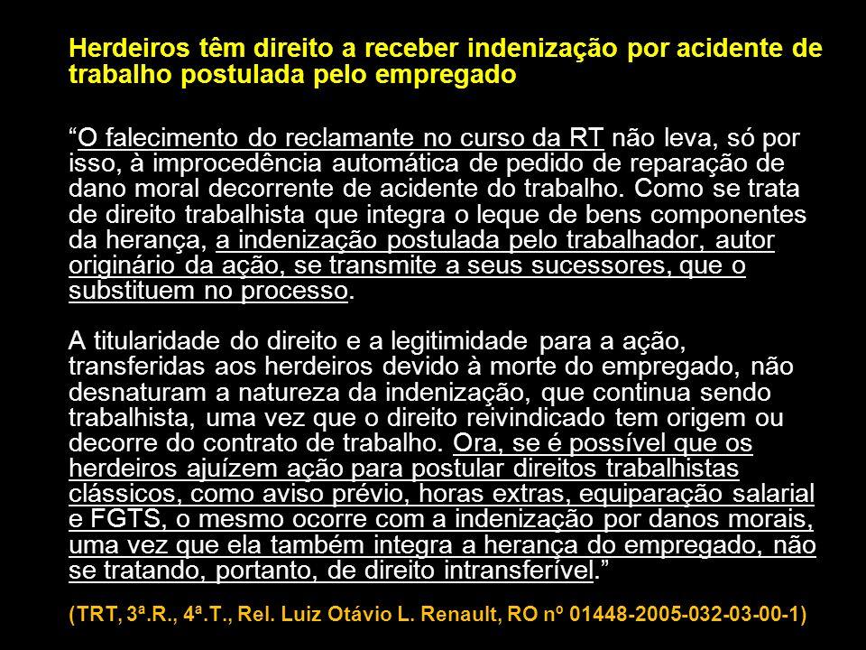 Herdeiros têm direito a receber indenização por acidente de trabalho postulada pelo empregado O falecimento do reclamante no curso da RT não leva, só