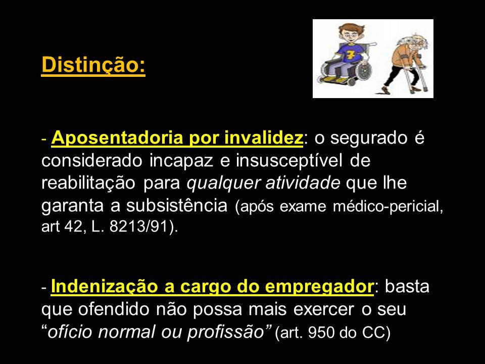 Distinção: - Aposentadoria por invalidez: o segurado é considerado incapaz e insusceptível de reabilitação para qualquer atividade que lhe garanta a s