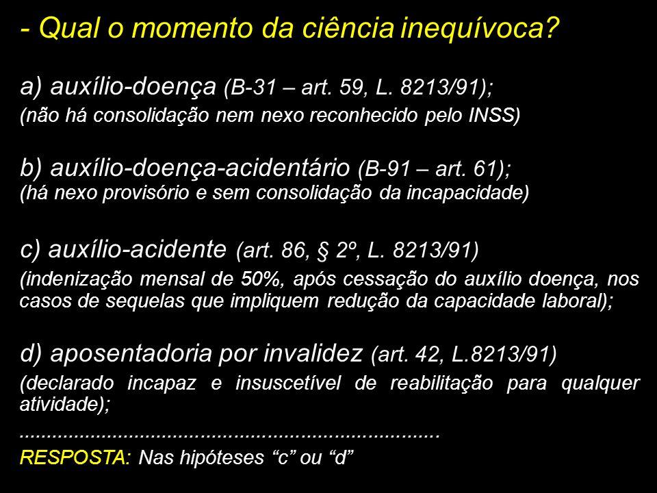 - Qual o momento da ciência inequívoca? a) auxílio-doença (B-31 – art. 59, L. 8213/91); (não há consolidação nem nexo reconhecido pelo INSS) b) auxíli